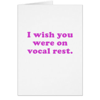 I wish you were on vocal rest card