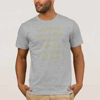 I WONDER WHAT THE POOR PEOPLE ARE DOING TODAY T-Shirt