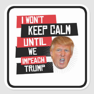 I won't keep calm until we impeach trump --  square sticker