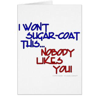 I won't sugar-coat this...Nobody likes you! Card