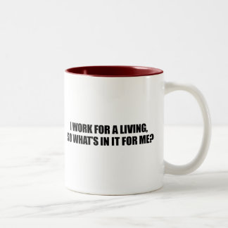 I WORK FOR A LIVING - WHATS IN IT FOR ME MUGS