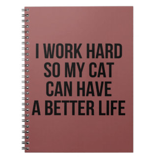 I Work Hard So My Cat Can Have A Better Life Notebooks