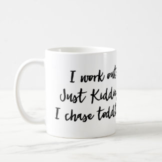 I work out Just Kidding I chase toddlers Mug