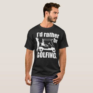 I Would Rather Be Golfing T-Shirt