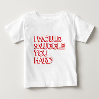 I Would Snuggle You Hard Baby T-Shirt
