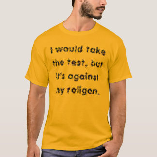 I would take the test, but it's against my reli... T-Shirt