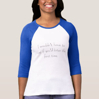 I wouldn't have to nag if you'd listen the firs... T-Shirt