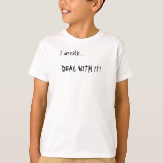 I wrestle......., DEAL WITH IT! T-Shirt