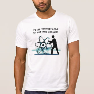 I'd be unstoppable if not for physics tee shirts