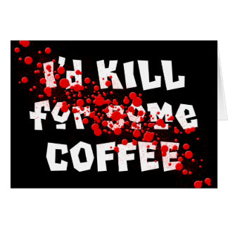 I'd KILL for some COFFEE Card
