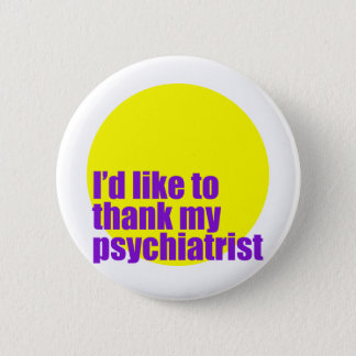 I'd like to thank my psychiatrist. 6 cm round badge