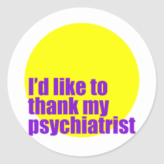 I'd like to thank my psychiatrist. classic round sticker