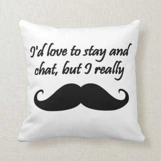 I'd Love to Stay and Chat but I really mustache Cushion
