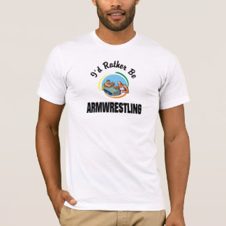 I'd Rather Be Armwrestling T-shirts
