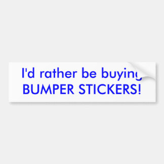 I'd rather be buying BUMPER STICKERS! Bumper Sticker