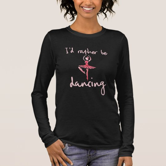 I'd rather be dancing ballet long sleeve T-Shirt