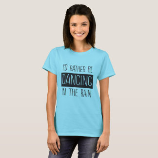 I'd rather be dancing in the rain T-Shirt