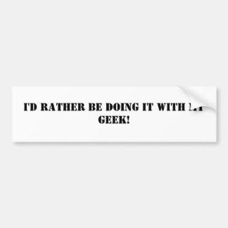 I'd rather be doing it with my geek! bumper sticker