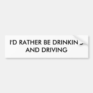 I'D RATHER BE DRINKING AND DRIVING BUMPER STICKER