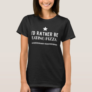 I'd rather be eating pizza T-Shirt