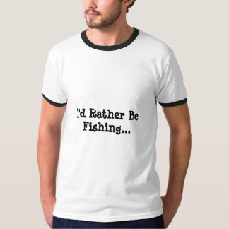 I'd Rather Be Fishing... T-Shirt