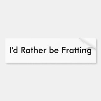 I'd Rather be Fratting Bumper Stickers