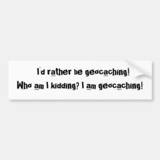 I'd rather be geocaching!Who am I kidding? I... Bumper Sticker