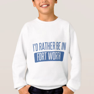 I'd rather be in Fort Worth Sweatshirt