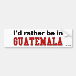 I'd Rather Be In Guatemala Bumper Sticker