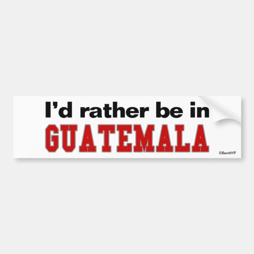 I'd Rather Be In Guatemala Bumper Sticker