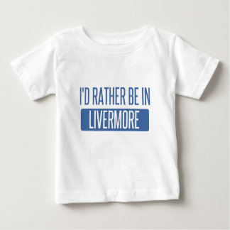 I'd rather be in Livermore Baby T-Shirt