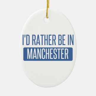 I'd rather be in Manchester Ceramic Ornament