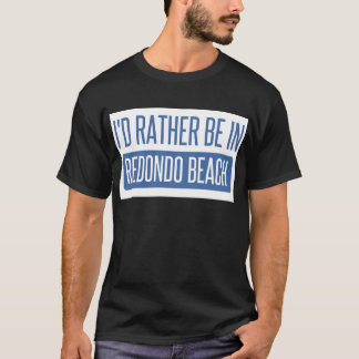 I'd rather be in Redondo Beach T-Shirt