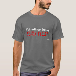 I'd Rather Be In Silicon Valley T-Shirt