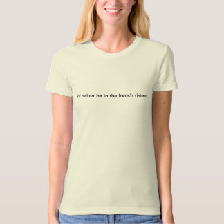 i'd rather be in the french riviera. T-Shirt
