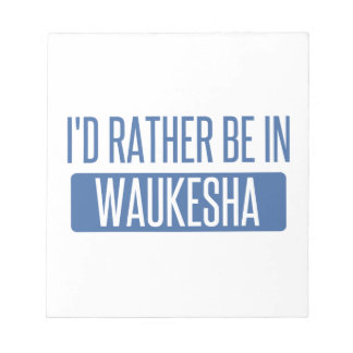 I'd rather be in Waukesha Notepad