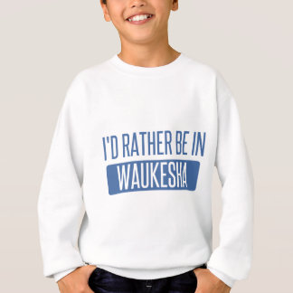 I'd rather be in Waukesha Sweatshirt