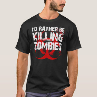 i'd rather be killing ZOMBIES T-Shirt