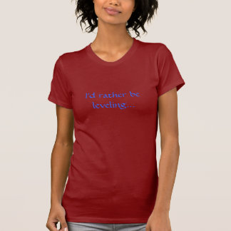 I'd rather be leveling... tshirts