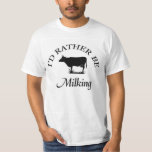"""I'd rather be milking T-Shirt"