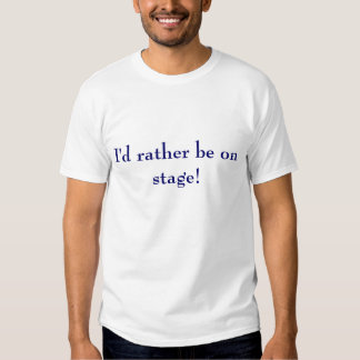 I'd rather be on stage tee shirt