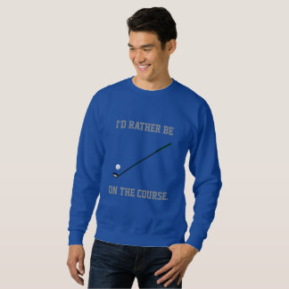 I'd Rather Be on the Golf Course Sweatshirt