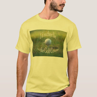 I'd rather be on the golf course T Shirt