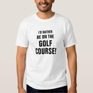 I'D RATHER, BE ON THE, GOLF,COURSE T SHIRTS
