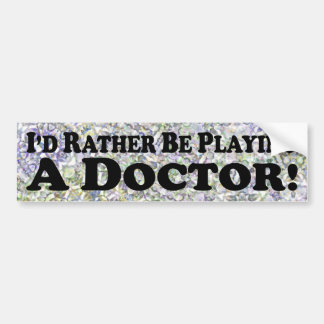 Id Rather Be Playing a Doctor - Bumper Sticker