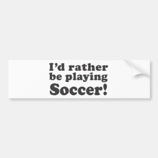 I'd Rather Be Playing Soccer! Bumper Sticker