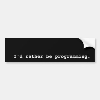 I'd rather be programming. bumper sticker