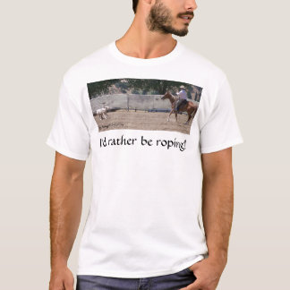 I'd Rather Be Roping! T-Shirt