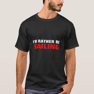 I'D RATHER BE, SAILING T-Shirt