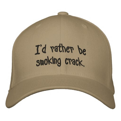 I'd rather be smoking crack. embroidered hat